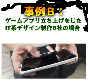事例B: ゲームアプリ立ち上げをした IT系デザイン制作B社の場合  事業内容:スマホのゲームアプリ業界への参入